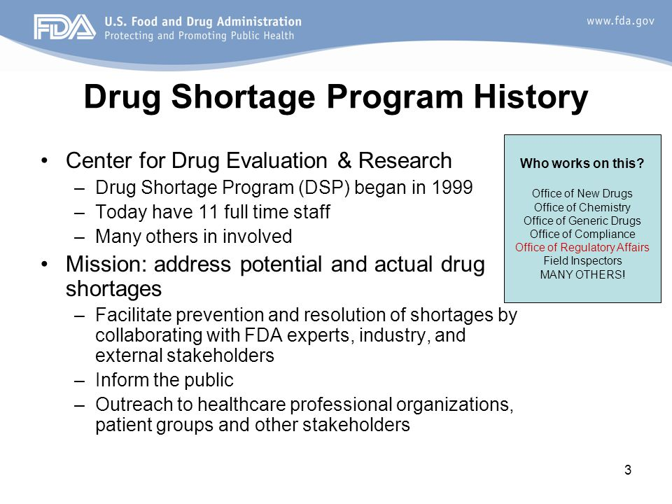 3 Drug Shortage Program History Center for Drug Evaluation & Research –Drug Shortage Program (DSP) began in 1999 –Today have 11 full time staff –Many others in involved Mission: address potential and actual drug shortages –Facilitate prevention and resolution of shortages by collaborating with FDA experts, industry, and external stakeholders –Inform the public –Outreach to healthcare professional organizations, patient groups and other stakeholders Who works on this.