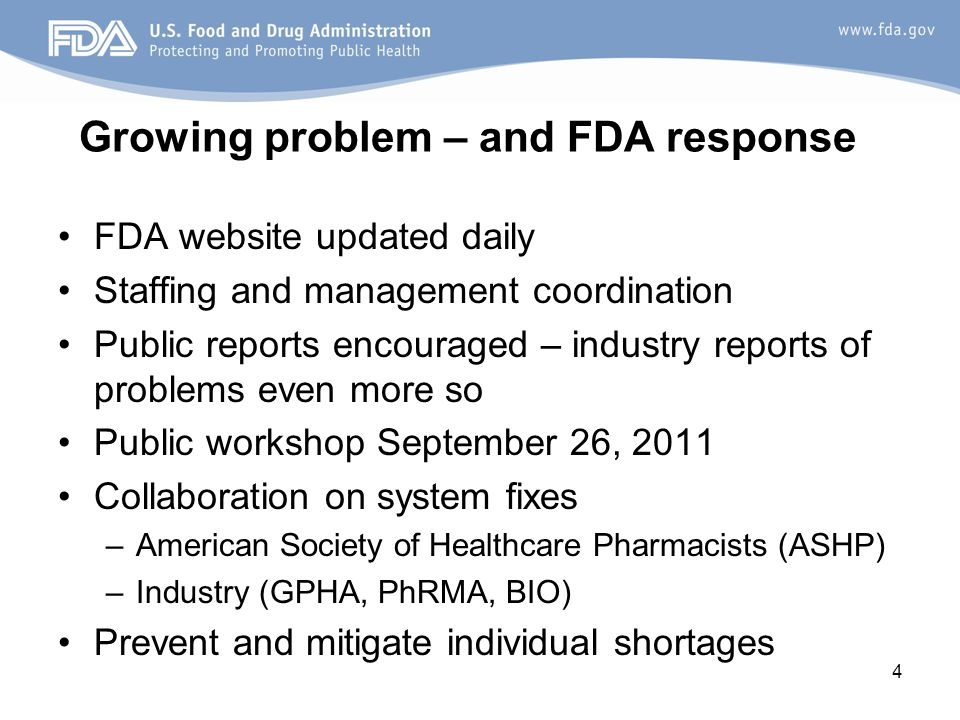 4 Growing problem – and FDA response FDA website updated daily Staffing and management coordination Public reports encouraged – industry reports of problems even more so Public workshop September 26, 2011 Collaboration on system fixes –American Society of Healthcare Pharmacists (ASHP) –Industry (GPHA, PhRMA, BIO) Prevent and mitigate individual shortages