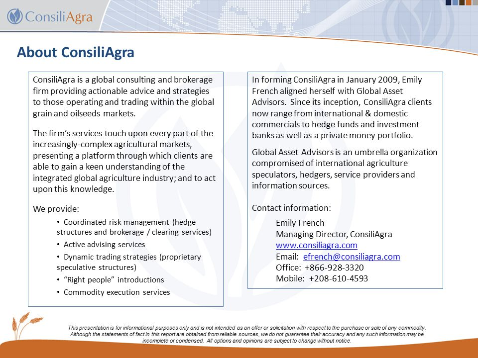 About ConsiliAgra ConsiliAgra is a global consulting and brokerage firm providing actionable advice and strategies to those operating and trading within the global grain and oilseeds markets.