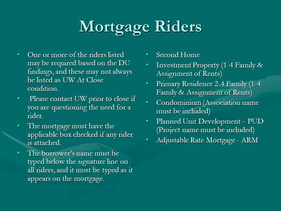 Mortgage Riders One or more of the riders listed may be required based on the DU findings, and these may not always be listed as UW At Close condition