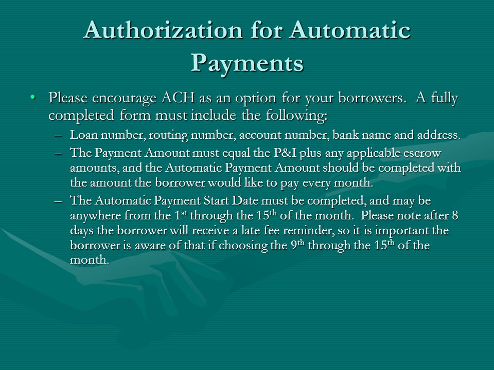 Authorization for Automatic Payments Please encourage ACH as an option for your borrowers. A fully completed form must include the following:Please en