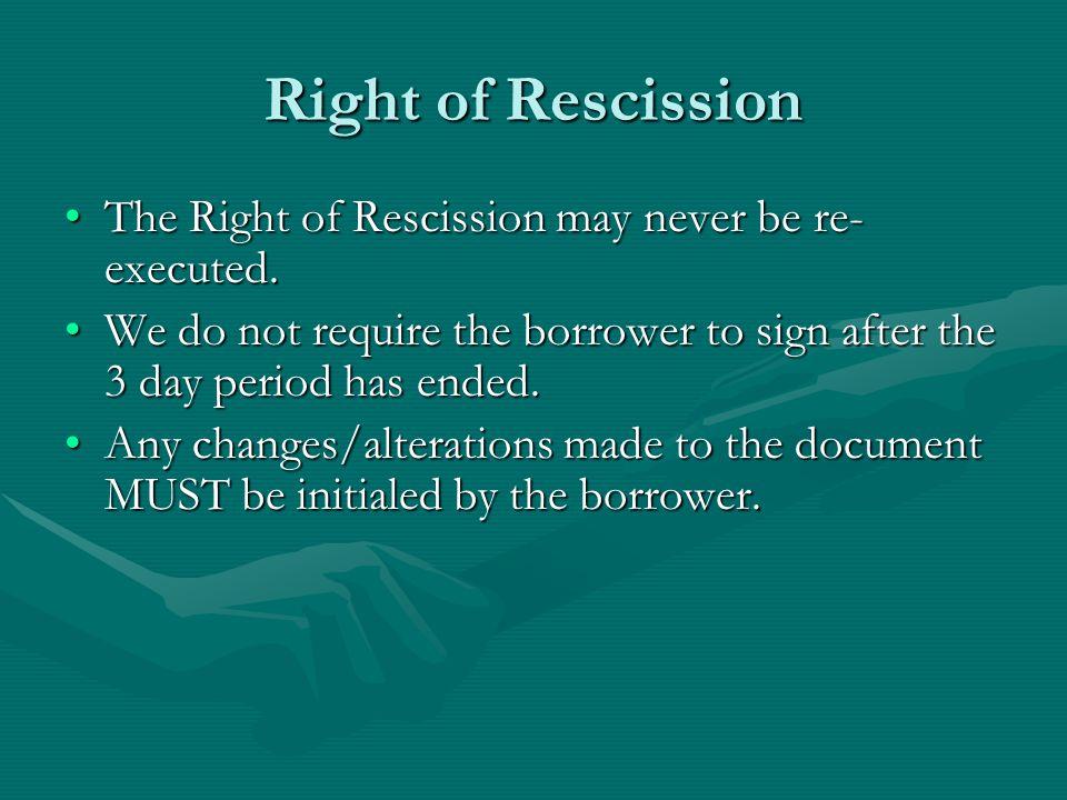 Right of Rescission The Right of Rescission may never be re- executed.The Right of Rescission may never be re- executed. We do not require the borrowe