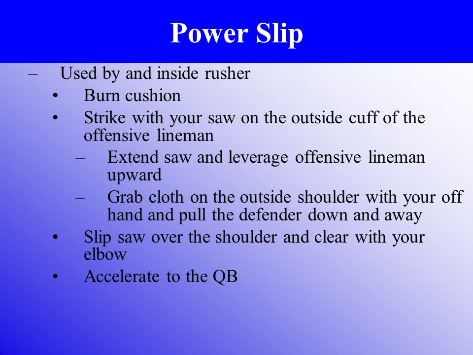 Power Slip –Used by and inside rusher Burn cushion Strike with your saw on the outside cuff of the offensive lineman –Extend saw and leverage offensive lineman upward –Grab cloth on the outside shoulder with your off hand and pull the defender down and away Slip saw over the shoulder and clear with your elbow Accelerate to the QB