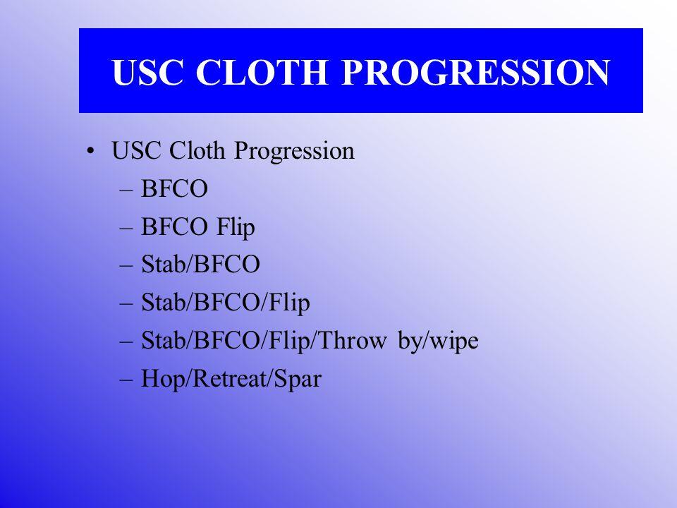 USC CLOTH PROGRESSION USC Cloth Progression –BFCO –BFCO Flip –Stab/BFCO –Stab/BFCO/Flip –Stab/BFCO/Flip/Throw by/wipe –Hop/Retreat/Spar