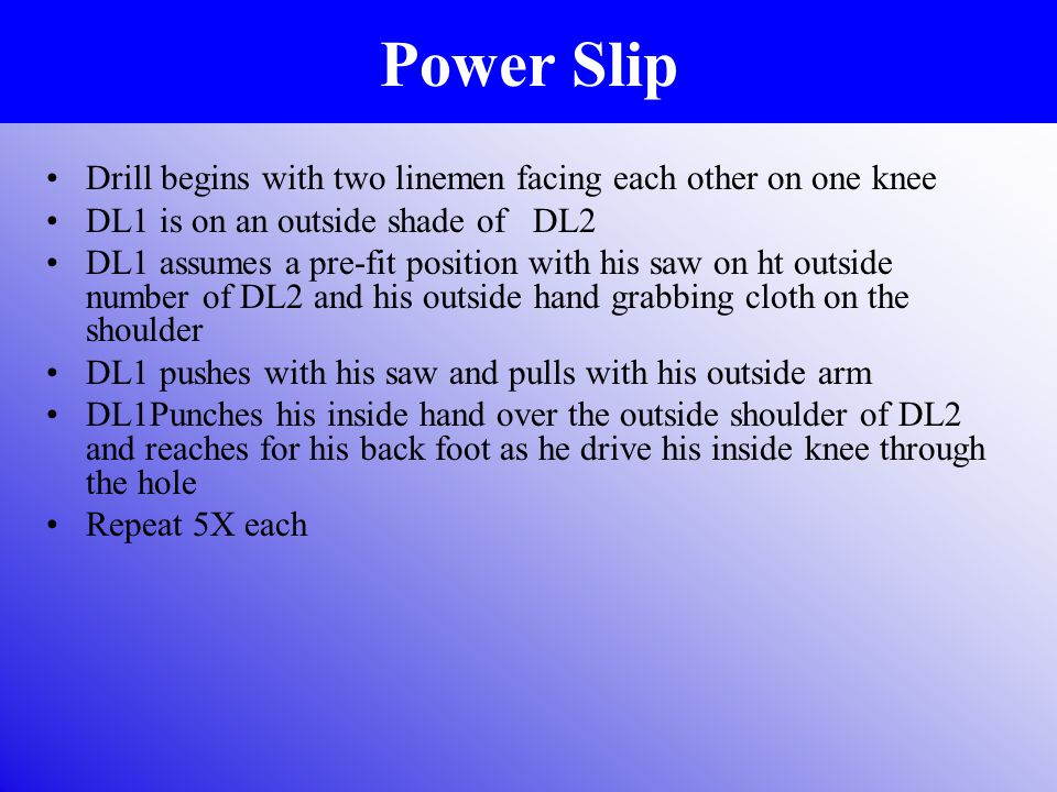 Power Slip Drill begins with two linemen facing each other on one knee DL1 is on an outside shade of DL2 DL1 assumes a pre-fit position with his saw on ht outside number of DL2 and his outside hand grabbing cloth on the shoulder DL1 pushes with his saw and pulls with his outside arm DL1Punches his inside hand over the outside shoulder of DL2 and reaches for his back foot as he drive his inside knee through the hole Repeat 5X each
