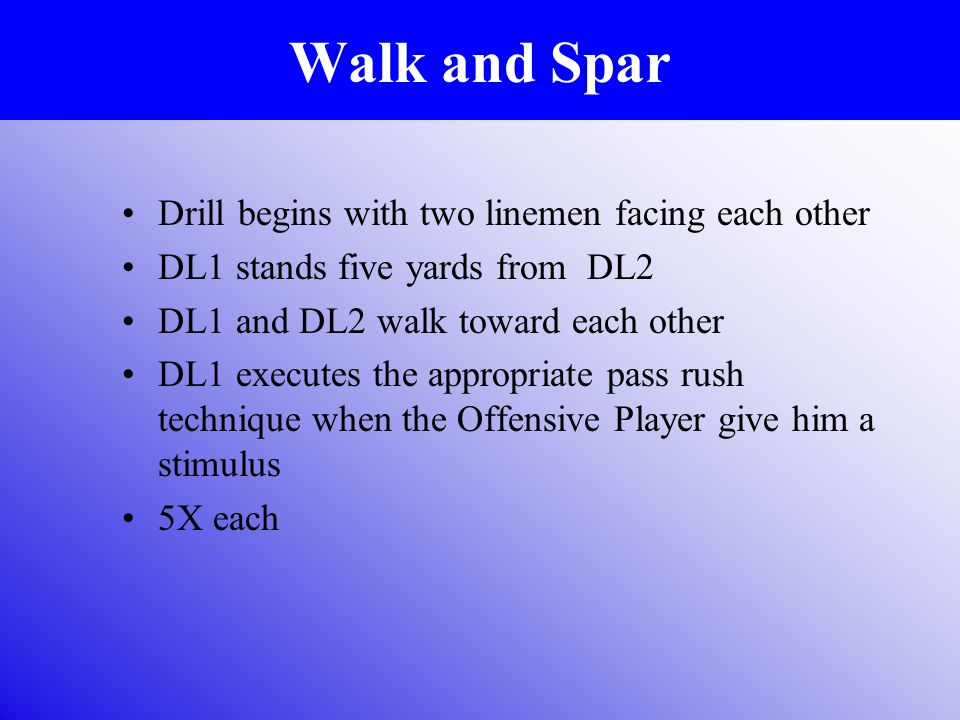 Walk and Spar Drill begins with two linemen facing each other DL1 stands five yards from DL2 DL1 and DL2 walk toward each other DL1 executes the appropriate pass rush technique when the Offensive Player give him a stimulus 5X each