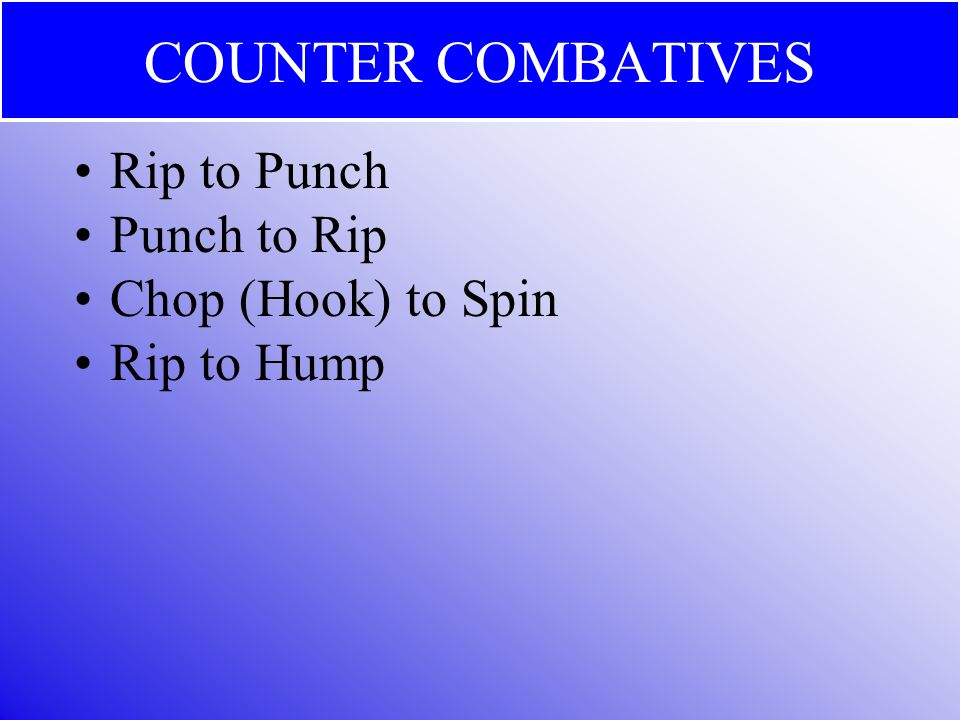 COUNTER COMBATIVES Rip to Punch Punch to Rip Chop (Hook) to Spin Rip to Hump
