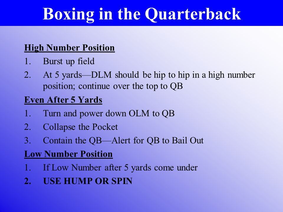 Boxing in the Quarterback High Number Position 1.Burst up field 2.At 5 yards—DLM should be hip to hip in a high number position; continue over the top to QB Even After 5 Yards 1.Turn and power down OLM to QB 2.Collapse the Pocket 3.Contain the QB—Alert for QB to Bail Out Low Number Position 1.If Low Number after 5 yards come under 2.USE HUMP OR SPIN