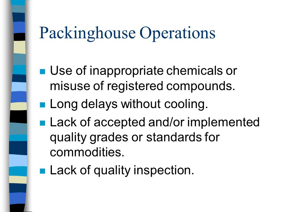 Packinghouse Operations Use of inappropriate chemicals or misuse of registered compounds. Long delays without cooling. Lack of accepted and/or impleme