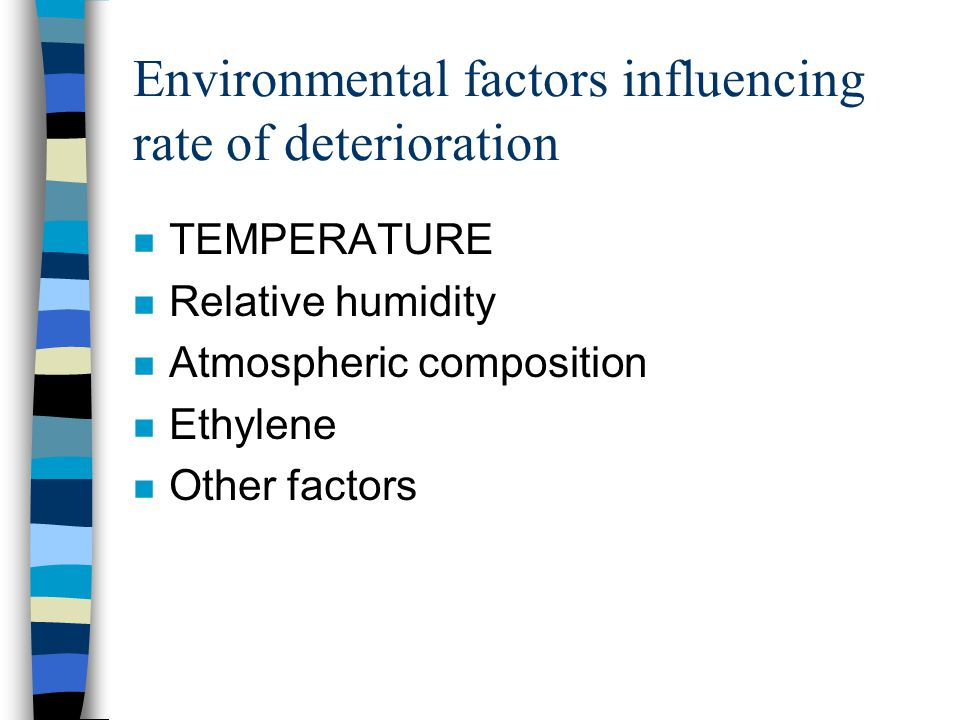 Environmental factors influencing rate of deterioration n TEMPERATURE n Relative humidity n Atmospheric composition n Ethylene n Other factors