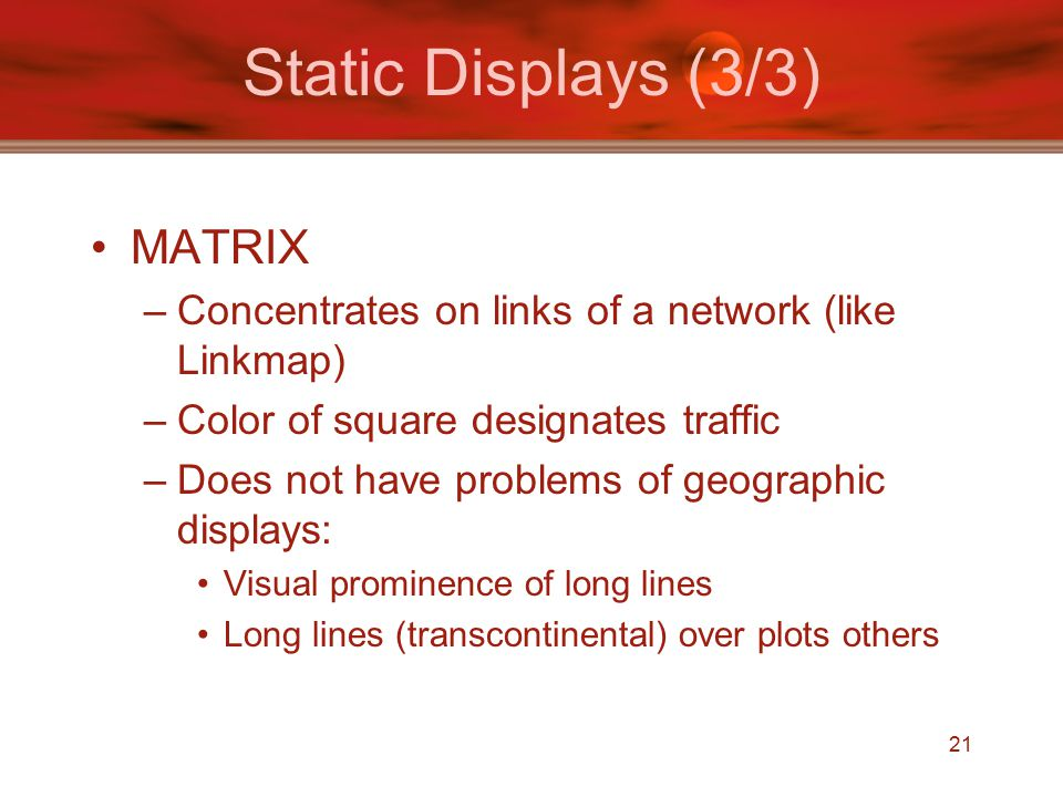 21 Static Displays (3/3) MATRIX –Concentrates on links of a network (like Linkmap) –Color of square designates traffic –Does not have problems of geographic displays: Visual prominence of long lines Long lines (transcontinental) over plots others