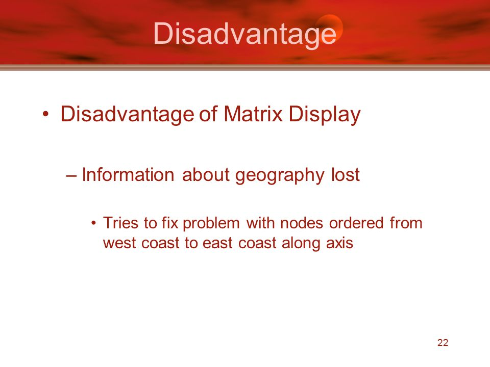 22 Disadvantage Disadvantage of Matrix Display –Information about geography lost Tries to fix problem with nodes ordered from west coast to east coast along axis