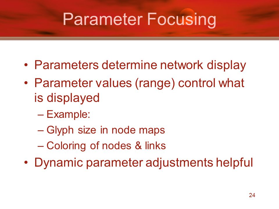 24 Parameter Focusing Parameters determine network display Parameter values (range) control what is displayed –Example: –Glyph size in node maps –Coloring of nodes & links Dynamic parameter adjustments helpful