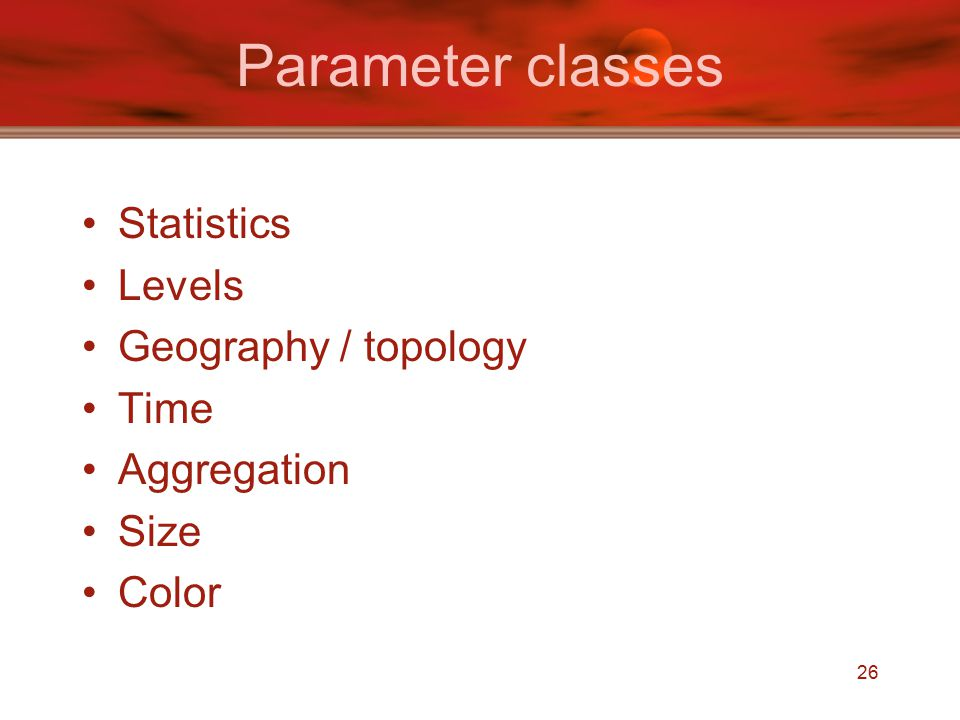 26 Parameter classes Statistics Levels Geography / topology Time Aggregation Size Color