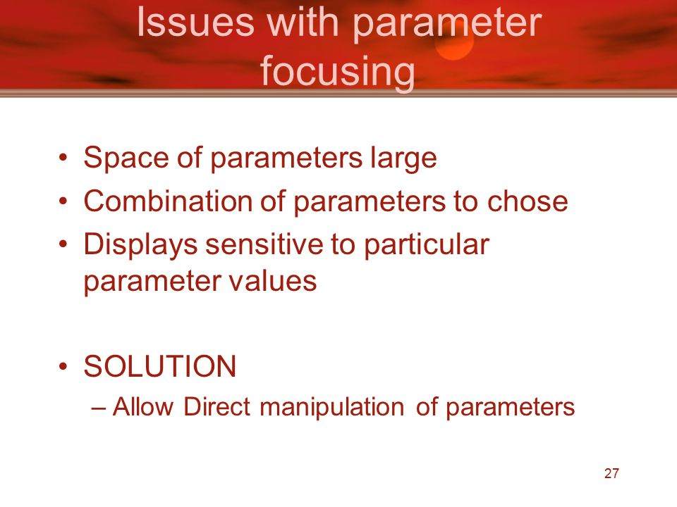 27 Issues with parameter focusing Space of parameters large Combination of parameters to chose Displays sensitive to particular parameter values SOLUTION –Allow Direct manipulation of parameters