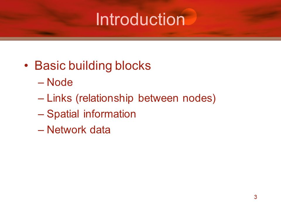 3 Basic building blocks –Node –Links (relationship between nodes) –Spatial information –Network data