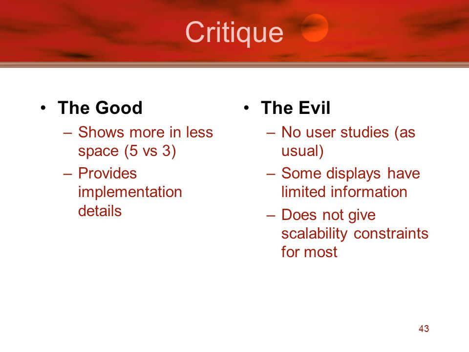 43 Critique The Good –Shows more in less space (5 vs 3) –Provides implementation details The Evil –No user studies (as usual) –Some displays have limited information –Does not give scalability constraints for most
