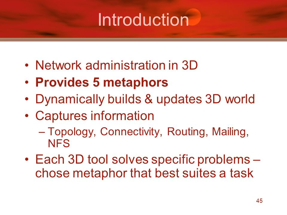 45 Introduction Network administration in 3D Provides 5 metaphors Dynamically builds & updates 3D world Captures information –Topology, Connectivity, Routing, Mailing, NFS Each 3D tool solves specific problems – chose metaphor that best suites a task