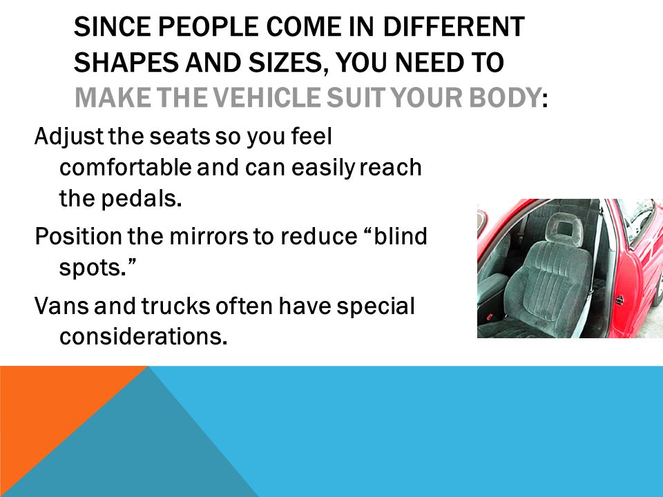 SINCE PEOPLE COME IN DIFFERENT SHAPES AND SIZES, YOU NEED TO MAKE THE VEHICLE SUIT YOUR BODY: Adjust the seats so you feel comfortable and can easily reach the pedals.