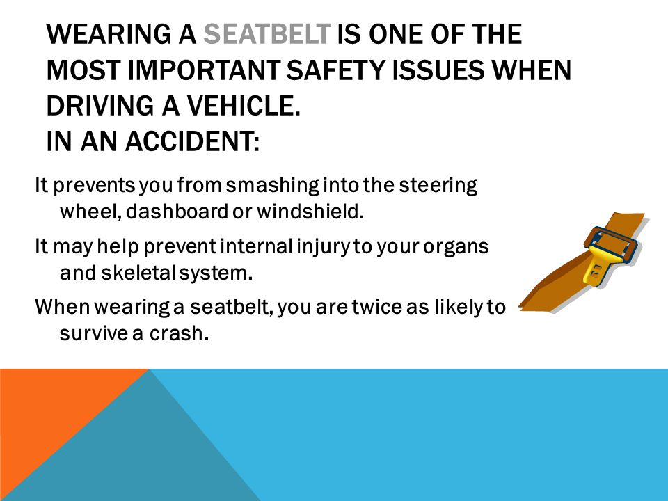 WEARING A SEATBELT IS ONE OF THE MOST IMPORTANT SAFETY ISSUES WHEN DRIVING A VEHICLE. IN AN ACCIDENT: It prevents you from smashing into the steering