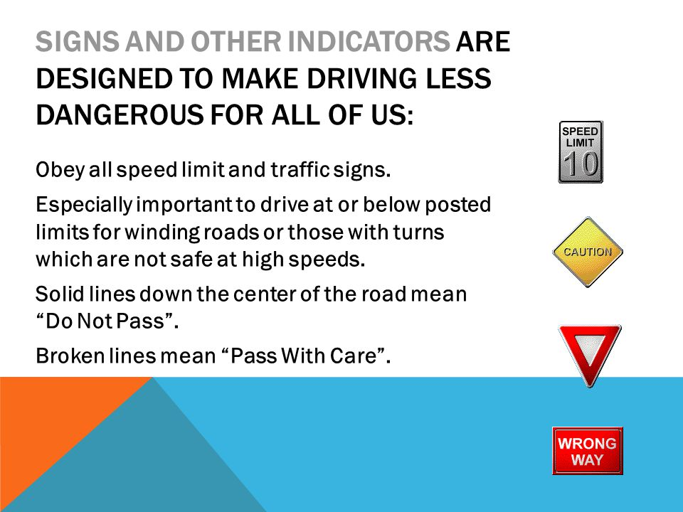 SIGNS AND OTHER INDICATORS ARE DESIGNED TO MAKE DRIVING LESS DANGEROUS FOR ALL OF US: Obey all speed limit and traffic signs. Especially important to