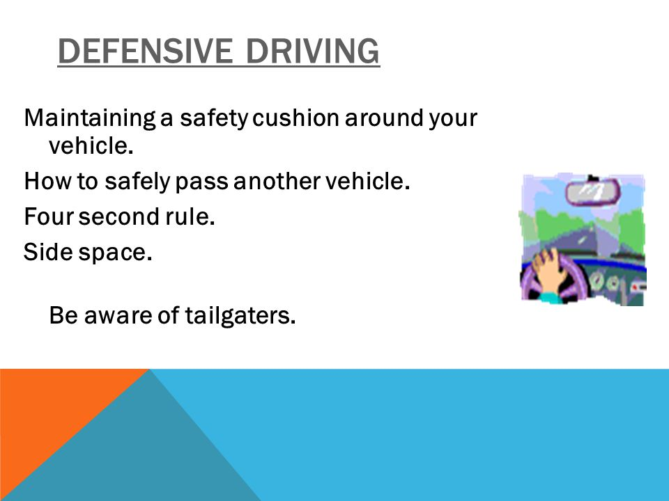 DEFENSIVE DRIVING Maintaining a safety cushion around your vehicle. How to safely pass another vehicle. Four second rule. Side space. Be aware of tail