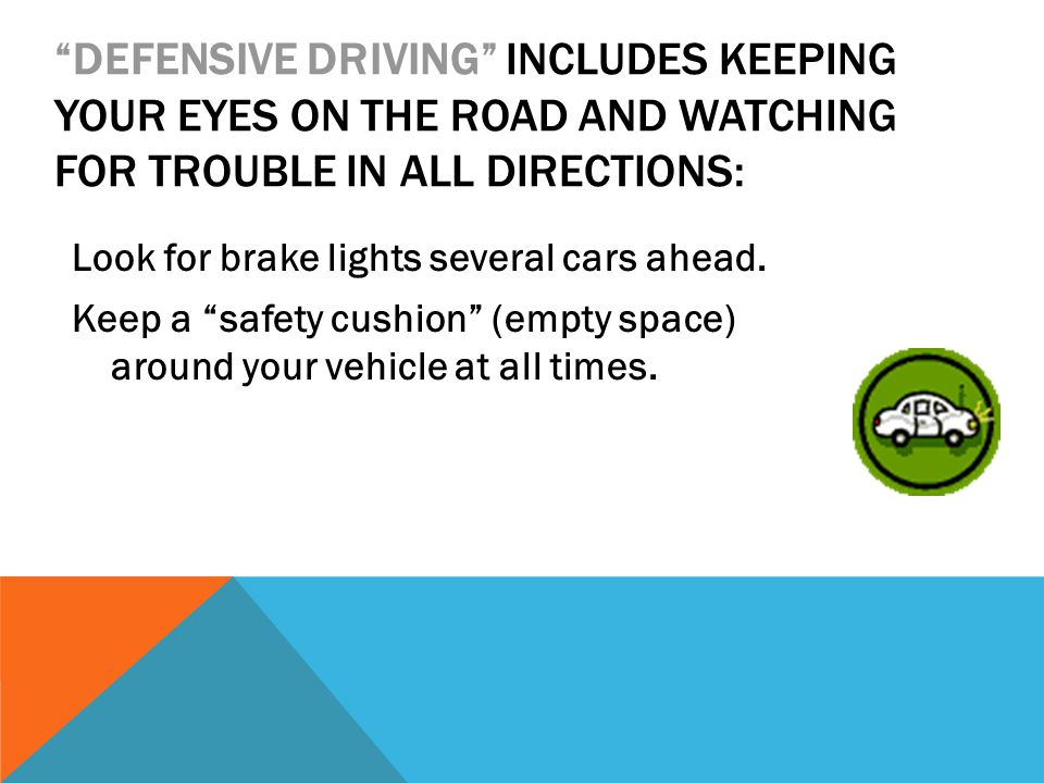 DEFENSIVE DRIVING INCLUDES KEEPING YOUR EYES ON THE ROAD AND WATCHING FOR TROUBLE IN ALL DIRECTIONS: Look for brake lights several cars ahead.