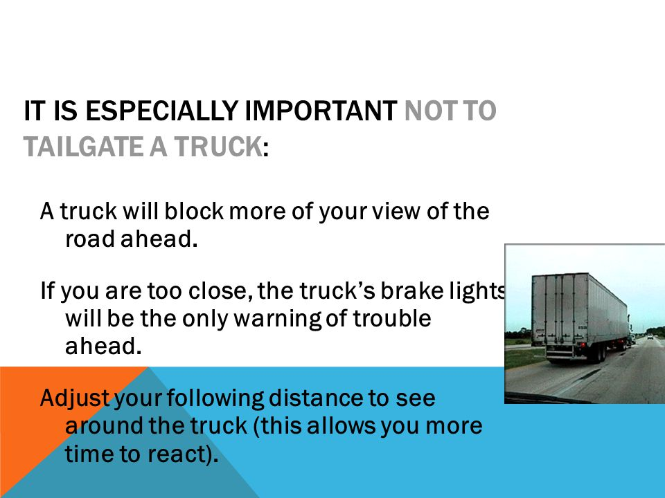 IT IS ESPECIALLY IMPORTANT NOT TO TAILGATE A TRUCK: A truck will block more of your view of the road ahead.