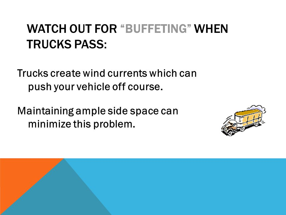 "WATCH OUT FOR ""BUFFETING"" WHEN TRUCKS PASS: Trucks create wind currents which can push your vehicle off course. Maintaining ample side space can minim"