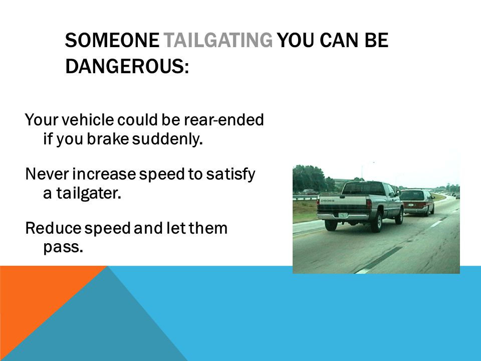 SOMEONE TAILGATING YOU CAN BE DANGEROUS: Your vehicle could be rear-ended if you brake suddenly. Never increase speed to satisfy a tailgater. Reduce s