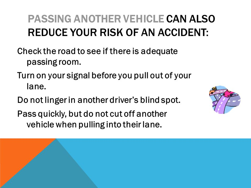 PASSING ANOTHER VEHICLE CAN ALSO REDUCE YOUR RISK OF AN ACCIDENT: Check the road to see if there is adequate passing room. Turn on your signal before