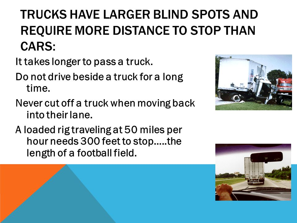 TRUCKS HAVE LARGER BLIND SPOTS AND REQUIRE MORE DISTANCE TO STOP THAN CARS: It takes longer to pass a truck. Do not drive beside a truck for a long ti