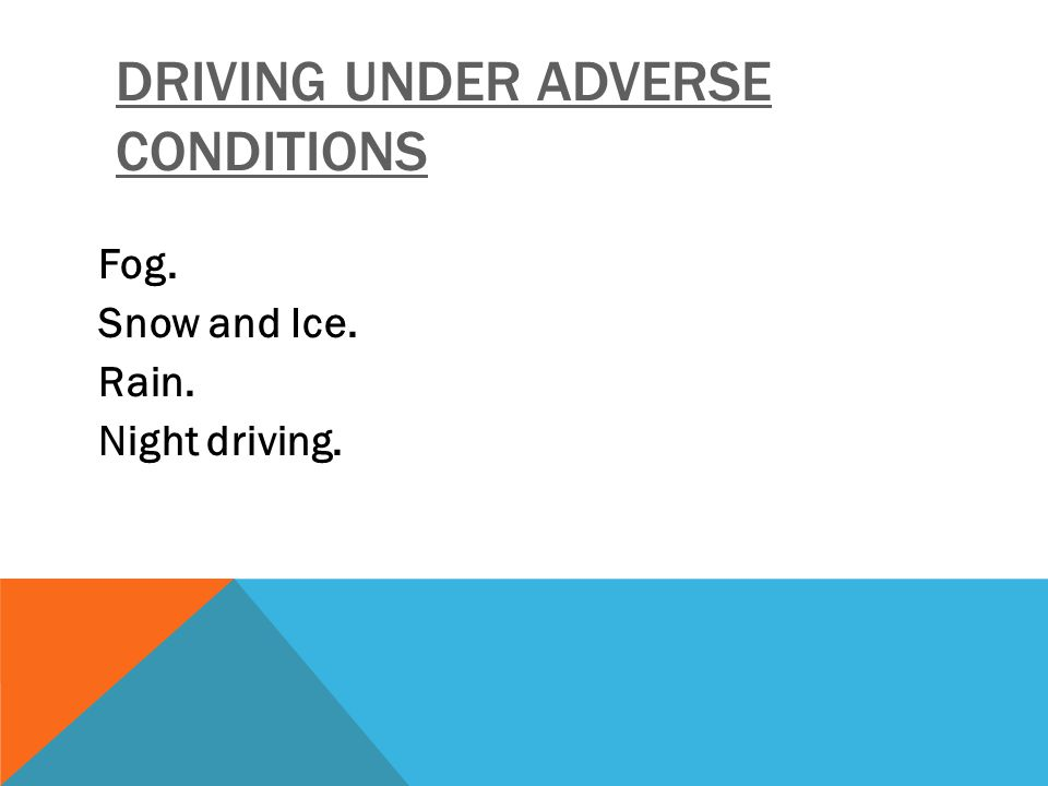 DRIVING UNDER ADVERSE CONDITIONS Fog. Snow and Ice. Rain. Night driving.