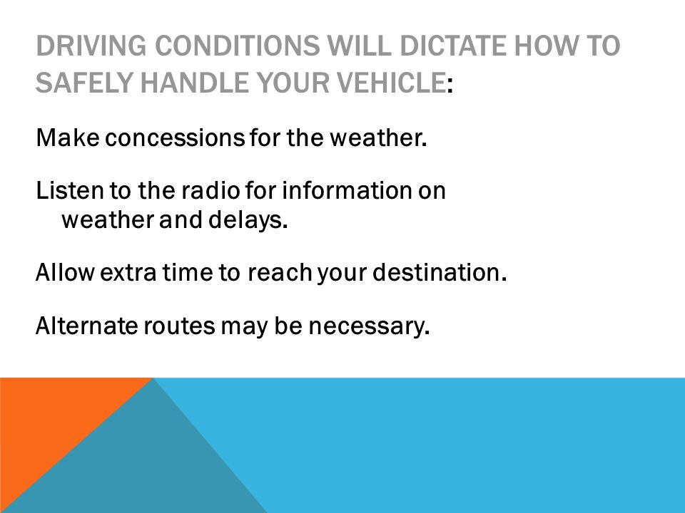 DRIVING CONDITIONS WILL DICTATE HOW TO SAFELY HANDLE YOUR VEHICLE: Make concessions for the weather.