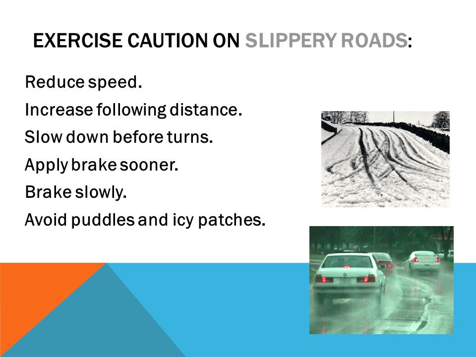 EXERCISE CAUTION ON SLIPPERY ROADS: Reduce speed. Increase following distance.