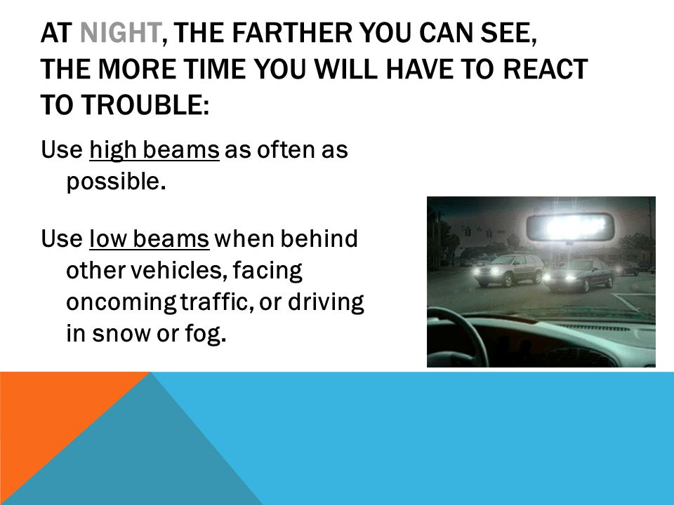 AT NIGHT, THE FARTHER YOU CAN SEE, THE MORE TIME YOU WILL HAVE TO REACT TO TROUBLE: Use high beams as often as possible. Use low beams when behind oth