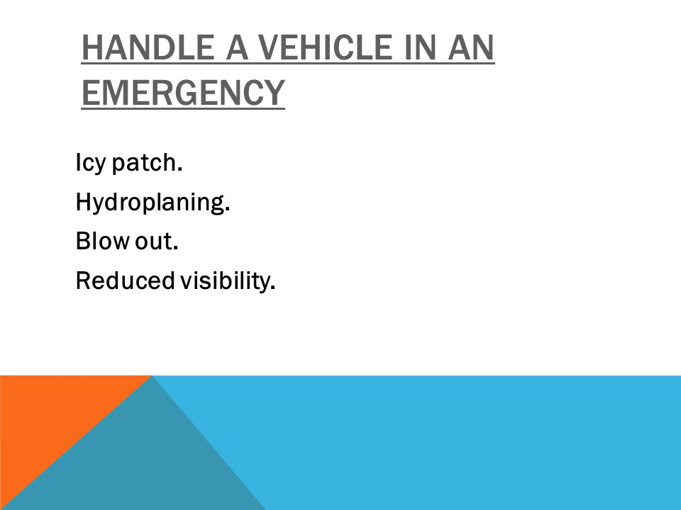 HANDLE A VEHICLE IN AN EMERGENCY Icy patch. Hydroplaning. Blow out. Reduced visibility.