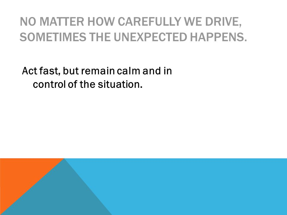 NO MATTER HOW CAREFULLY WE DRIVE, SOMETIMES THE UNEXPECTED HAPPENS.