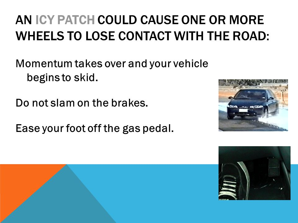 AN ICY PATCH COULD CAUSE ONE OR MORE WHEELS TO LOSE CONTACT WITH THE ROAD: Momentum takes over and your vehicle begins to skid. Do not slam on the bra