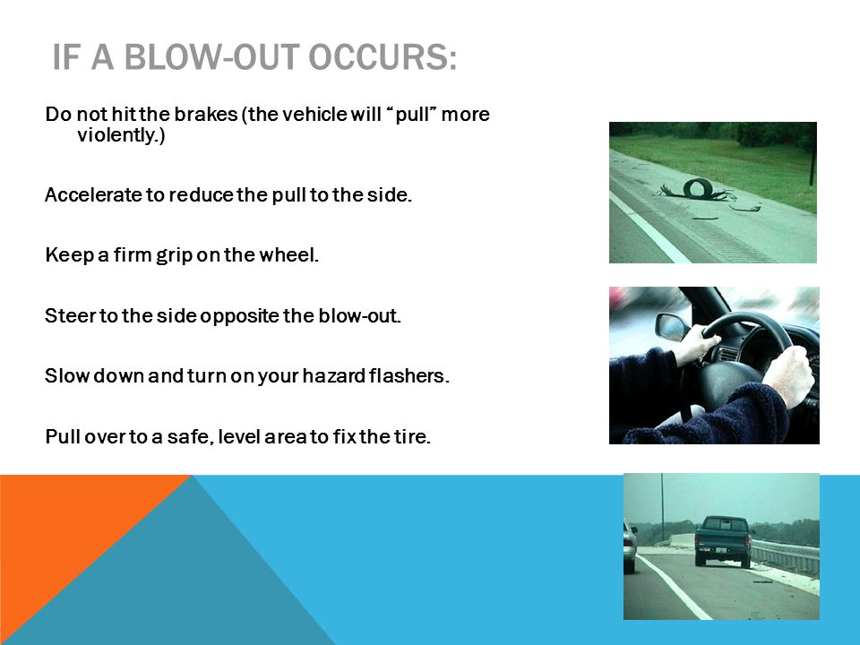 IF A BLOW-OUT OCCURS: Do not hit the brakes (the vehicle will pull more violently.) Accelerate to reduce the pull to the side.