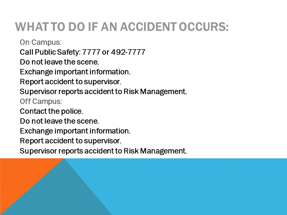 WHAT TO DO IF AN ACCIDENT OCCURS: On Campus: Call Public Safety: 7777 or 492-7777 Do not leave the scene. Exchange important information. Report accid