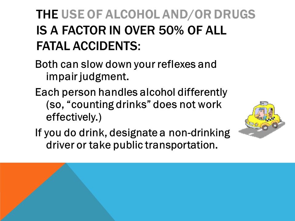 THE USE OF ALCOHOL AND/OR DRUGS IS A FACTOR IN OVER 50% OF ALL FATAL ACCIDENTS: Both can slow down your reflexes and impair judgment.
