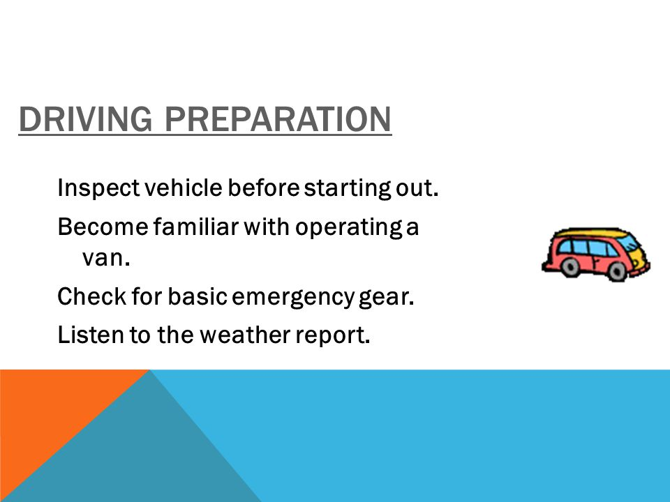 DRIVING PREPARATION Inspect vehicle before starting out. Become familiar with operating a van. Check for basic emergency gear. Listen to the weather r