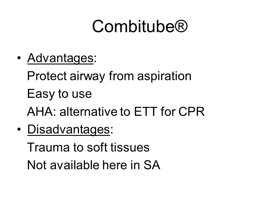 Advantages: Protect airway from aspiration Easy to use AHA: alternative to ETT for CPR Disadvantages: Trauma to soft tissues Not available here in SA