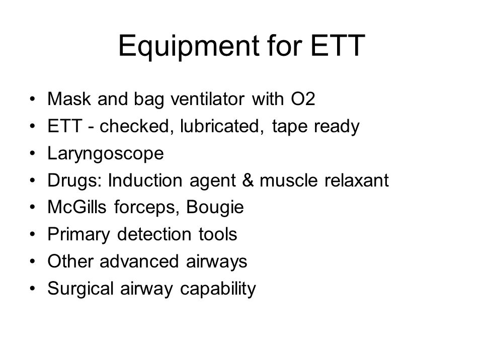 Equipment for ETT Mask and bag ventilator with O2 ETT - checked, lubricated, tape ready Laryngoscope Drugs: Induction agent & muscle relaxant McGills