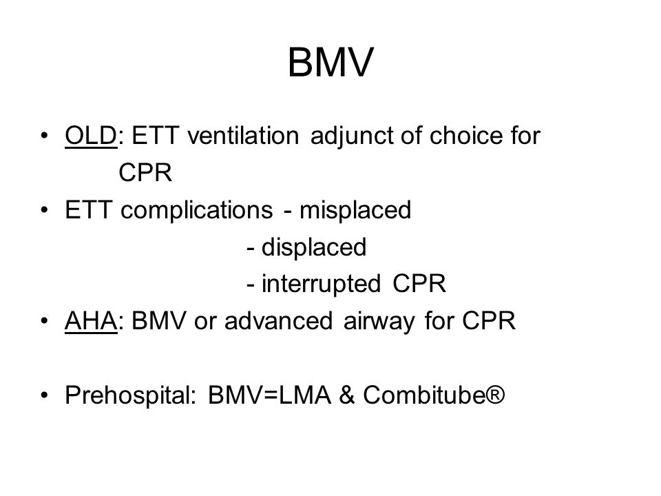 OLD: ETT ventilation adjunct of choice for CPR ETT complications - misplaced - displaced - interrupted CPR AHA: BMV or advanced airway for CPR Prehospital: BMV=LMA & Combitube®