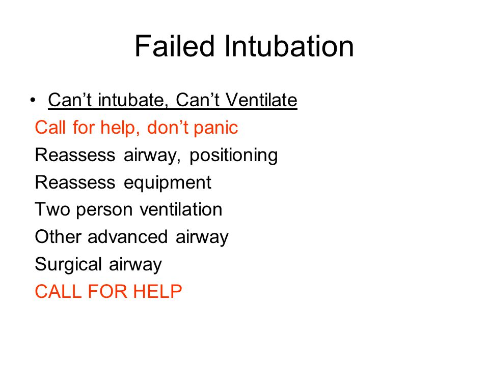 Failed Intubation Can't intubate, Can't Ventilate Call for help, don't panic Reassess airway, positioning Reassess equipment Two person ventilation Other advanced airway Surgical airway CALL FOR HELP