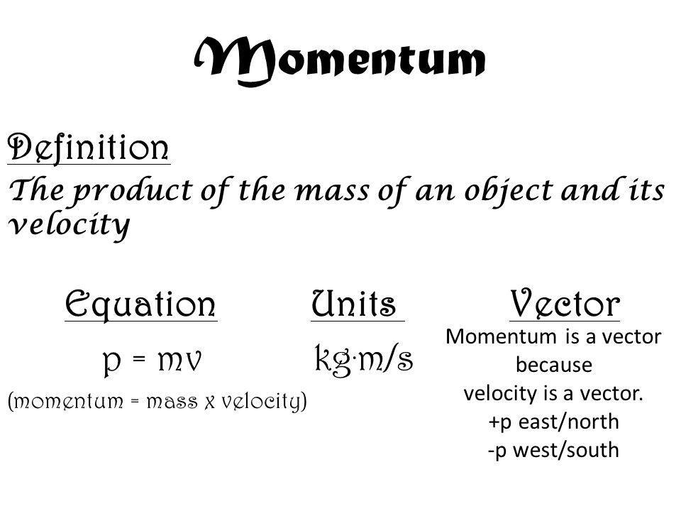 Momentum Definition The product of the mass of an object and its velocity Equation Units Vector p = mv (momentum = mass x velocity) kg. m/s Momentum i
