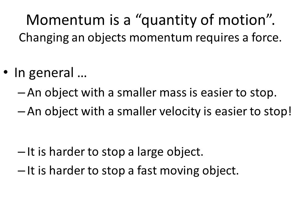 """Momentum is a """"quantity of motion"""". Changing an objects momentum requires a force. In general … – An object with a smaller mass is easier to stop. – A"""