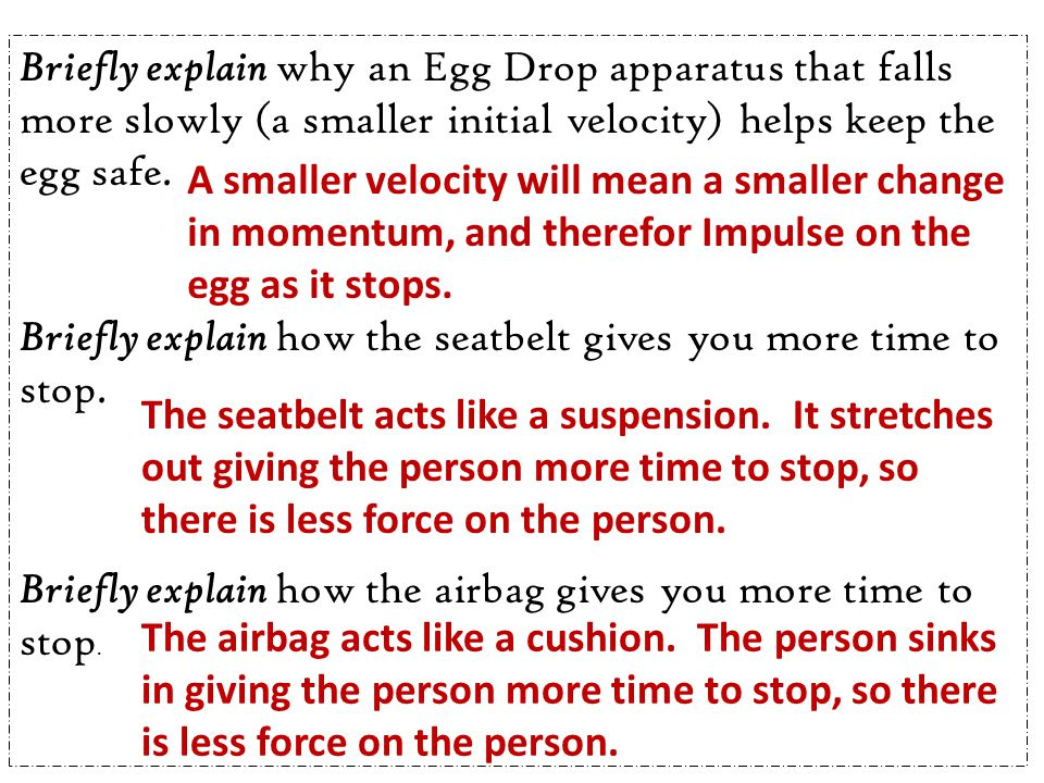 Briefly explain why an Egg Drop apparatus that falls more slowly (a smaller initial velocity) helps keep the egg safe. Briefly explain how the seatbel